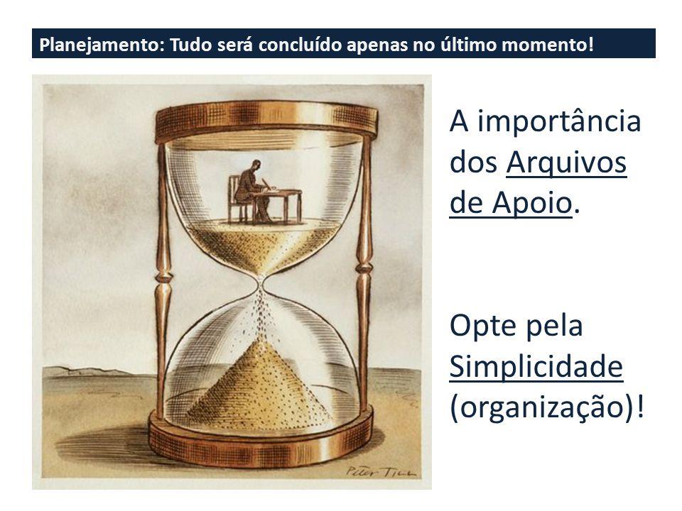 Planejamento: Tudo será concluído apenas no último momento! A importância dos Arquivos de Apoio. Opte pela Simplicidade (organização)!