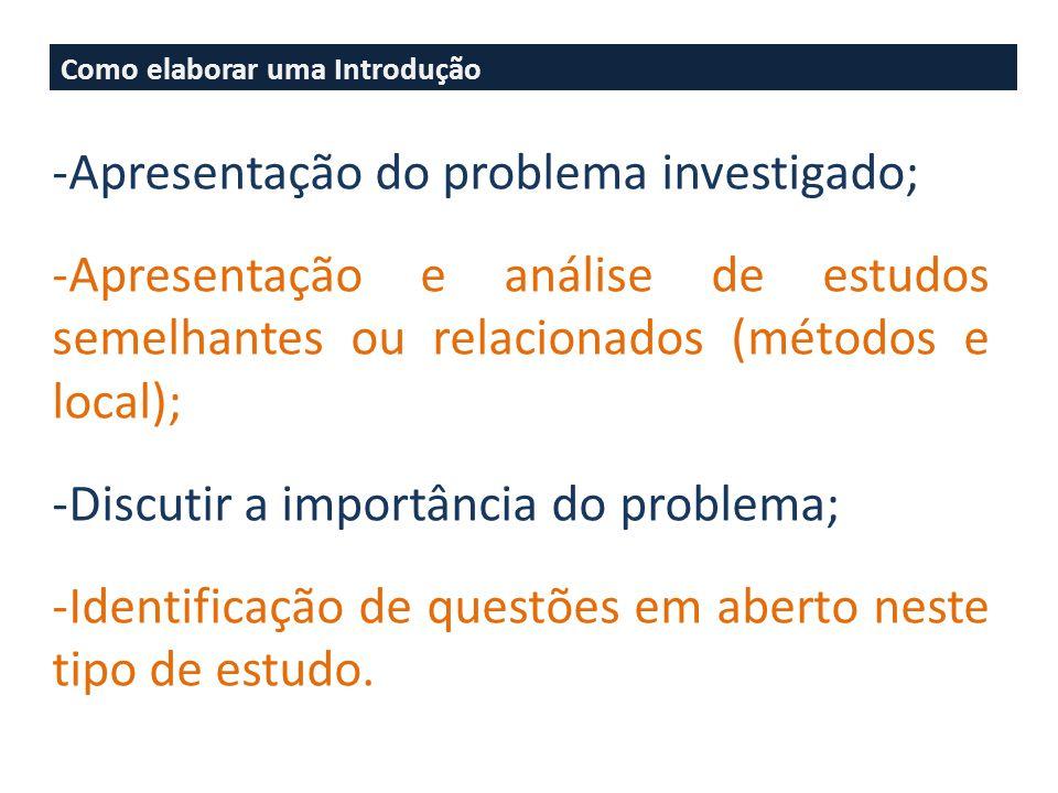 Como elaborar uma Introdução -Apresentação do problema investigado; -Apresentação e análise de estudos semelhantes ou relacionados (métodos e local); -Discutir a importância do problema; -Identificação de questões em aberto neste tipo de estudo.