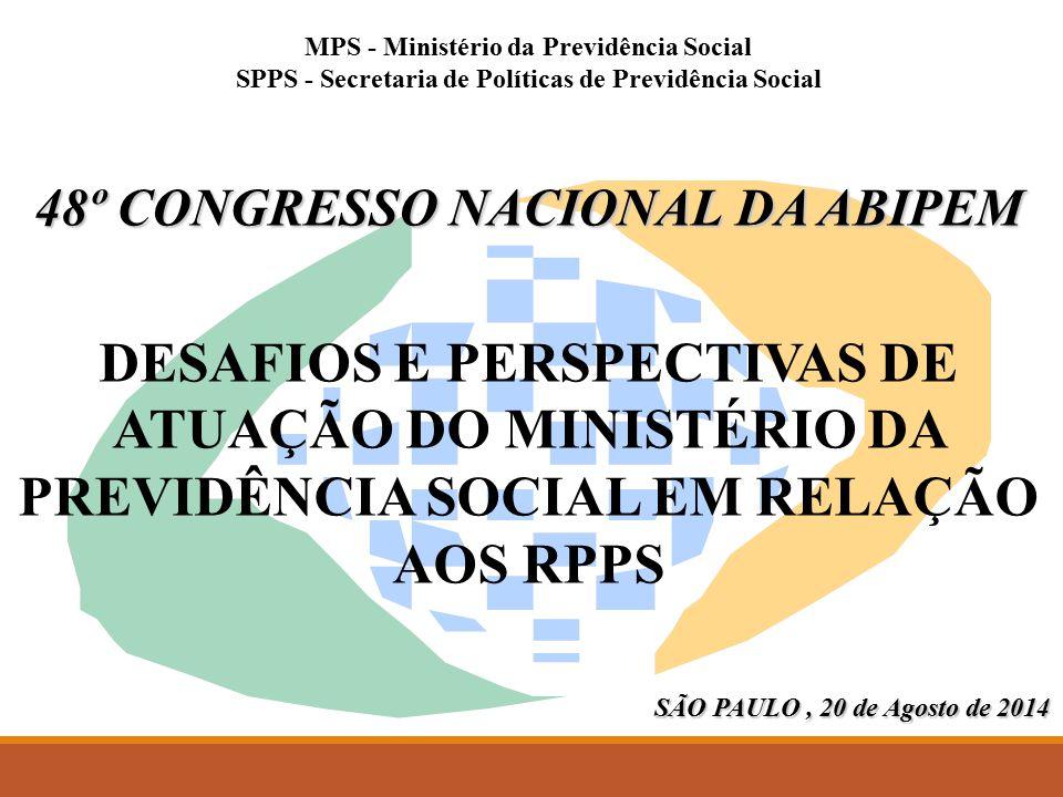 MPS - Ministério da Previdência Social SPPS - Secretaria de Políticas de Previdência Social 48º CONGRESSO NACIONAL DA ABIPEM DESAFIOS E PERSPECTIVAS DE ATUAÇÃO DO MINISTÉRIO DA PREVIDÊNCIA SOCIAL EM RELAÇÃO AOS RPPS SÃO PAULO, 20 de Agosto de 2014