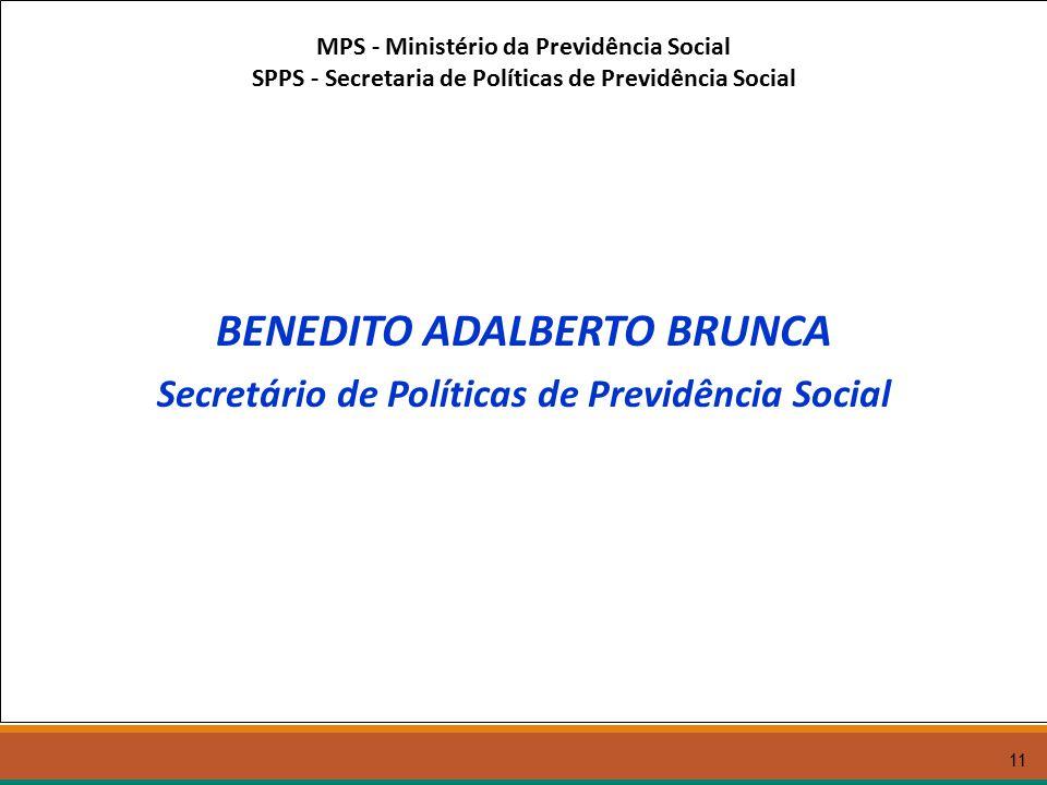 11 MPS - Ministério da Previdência Social SPPS - Secretaria de Políticas de Previdência Social BENEDITO ADALBERTO BRUNCA Secretário de Políticas de Previdência Social