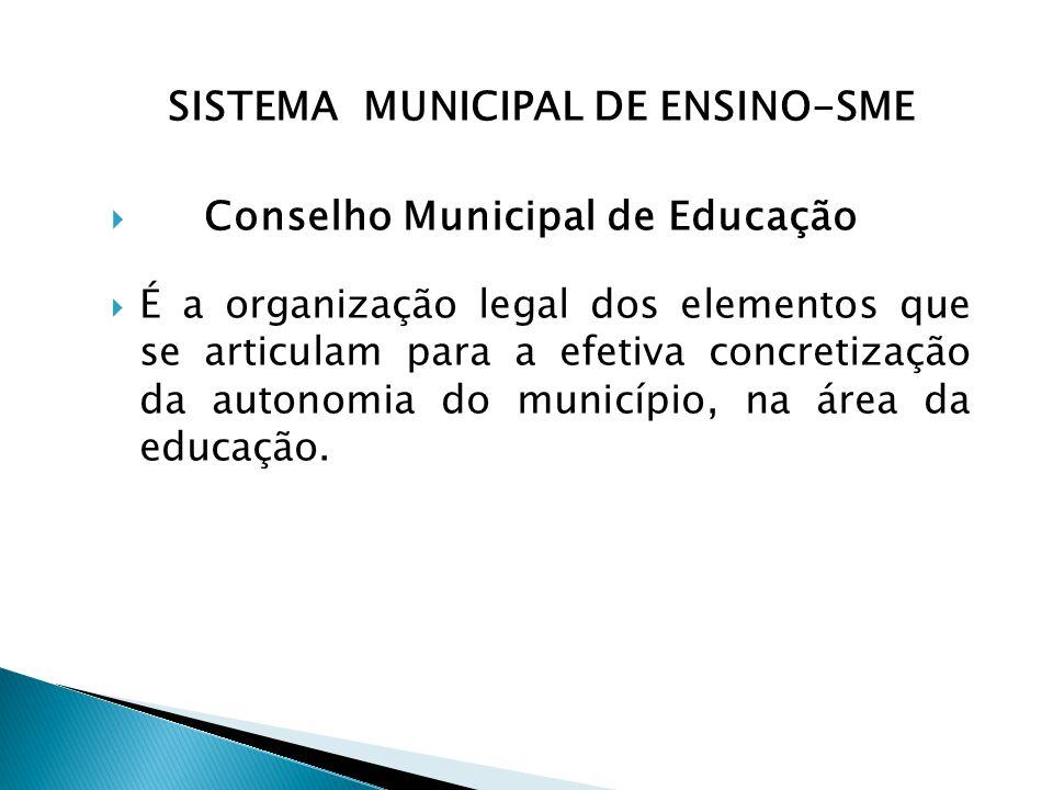 SISTEMA MUNICIPAL DE ENSINO-SME  Conselho Municipal de Educação  É a organização legal dos elementos que se articulam para a efetiva concretização da autonomia do município, na área da educação.