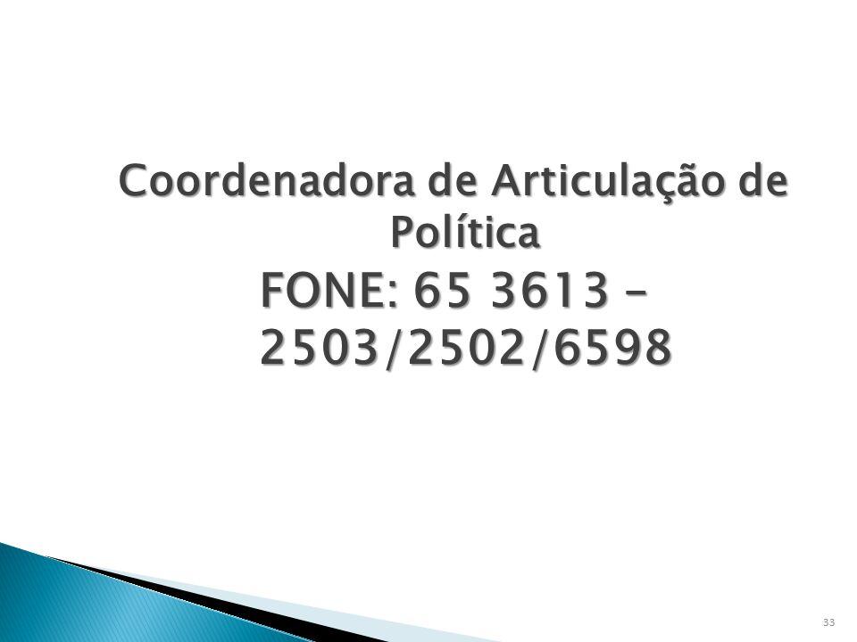 Coordenadora de Articulação de Política FONE: 65 3613 – 2503/2502/6598 33