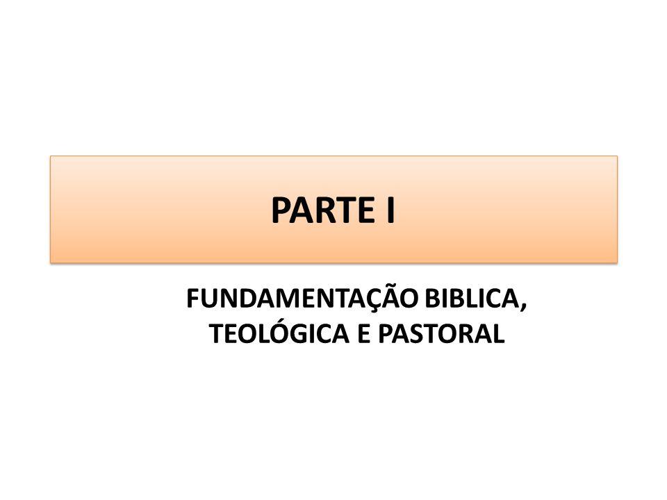 PARTE I FUNDAMENTAÇÃO BIBLICA, TEOLÓGICA E PASTORAL
