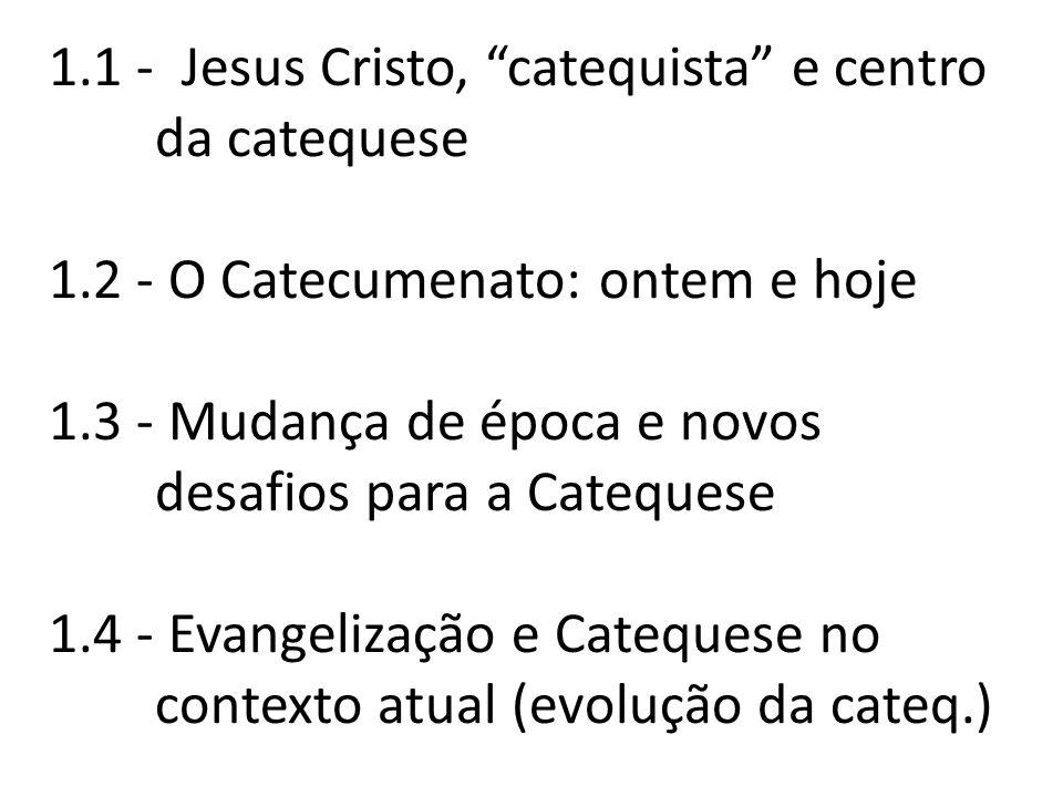 1.1 - Jesus Cristo, catequista e centro da catequese 1.2 - O Catecumenato: ontem e hoje 1.3 - Mudança de época e novos desafios para a Catequese 1.4 - Evangelização e Catequese no contexto atual (evolução da cateq.)