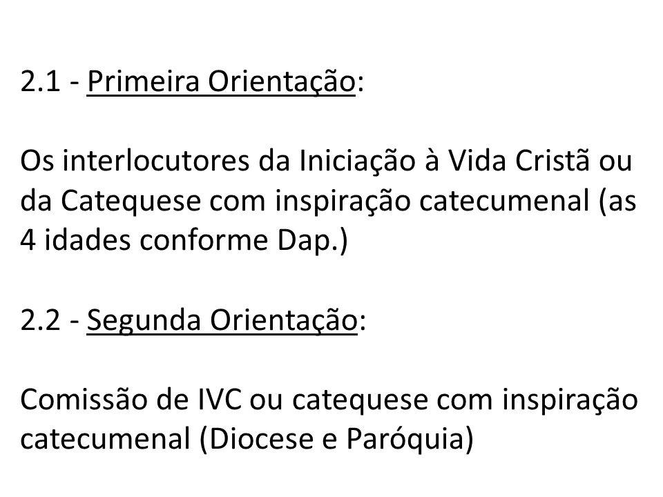 2.1 - Primeira Orientação: Os interlocutores da Iniciação à Vida Cristã ou da Catequese com inspiração catecumenal (as 4 idades conforme Dap.) 2.2 - Segunda Orientação: Comissão de IVC ou catequese com inspiração catecumenal (Diocese e Paróquia)
