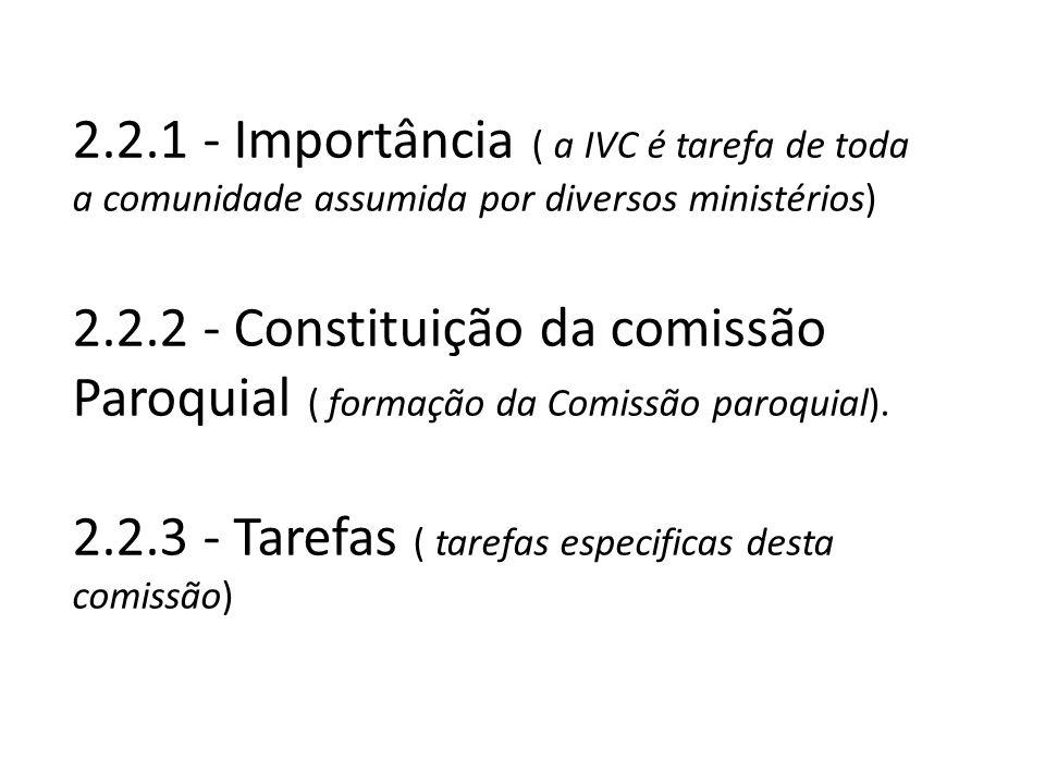 2.2.1 - Importância ( a IVC é tarefa de toda a comunidade assumida por diversos ministérios) 2.2.2 - Constituição da comissão Paroquial ( formação da Comissão paroquial).