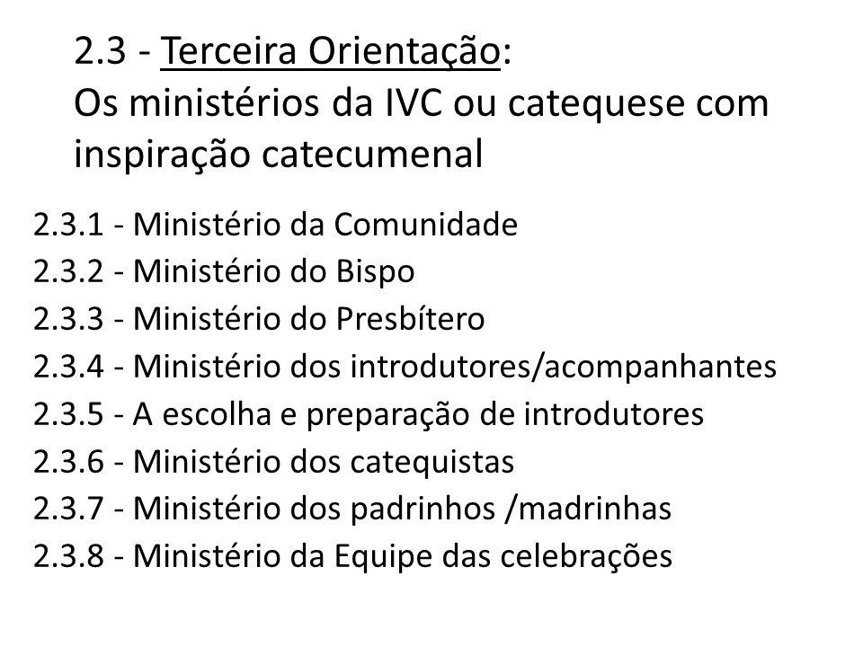2.3 - Terceira Orientação: Os ministérios da IVC ou catequese com inspiração catecumenal 2.3.1 - Ministério da Comunidade 2.3.2 - Ministério do Bispo 2.3.3 - Ministério do Presbítero 2.3.4 - Ministério dos introdutores/acompanhantes 2.3.5 - A escolha e preparação de introdutores 2.3.6 - Ministério dos catequistas 2.3.7 - Ministério dos padrinhos /madrinhas 2.3.8 - Ministério da Equipe das celebrações