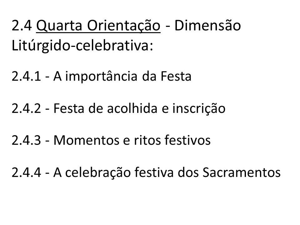 2.4 Quarta Orientação - Dimensão Litúrgido-celebrativa: 2.4.1 - A importância da Festa 2.4.2 - Festa de acolhida e inscrição 2.4.3 - Momentos e ritos festivos 2.4.4 - A celebração festiva dos Sacramentos