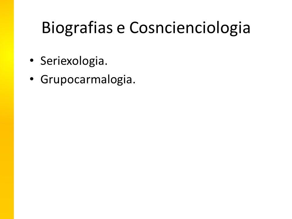 Biografias e Cosncienciologia Seriexologia. Grupocarmalogia.