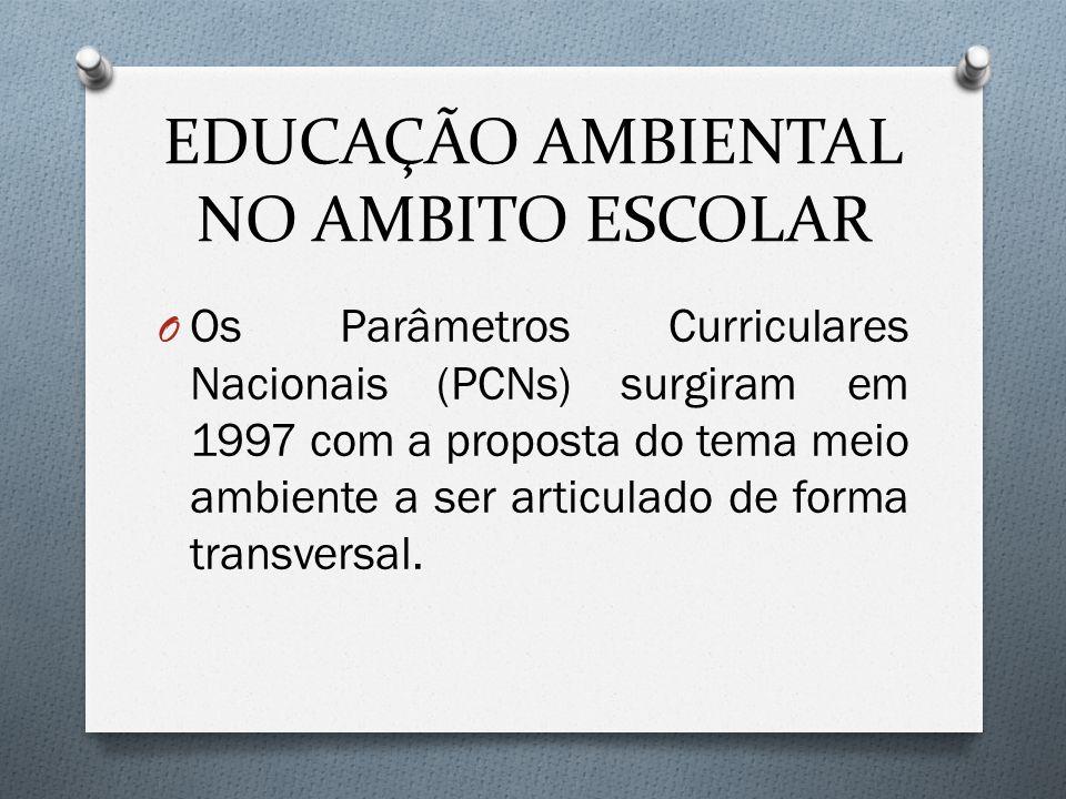 EDUCAÇÃO AMBIENTAL NO AMBITO ESCOLAR O Os Parâmetros Curriculares Nacionais (PCNs) surgiram em 1997 com a proposta do tema meio ambiente a ser articulado de forma transversal.