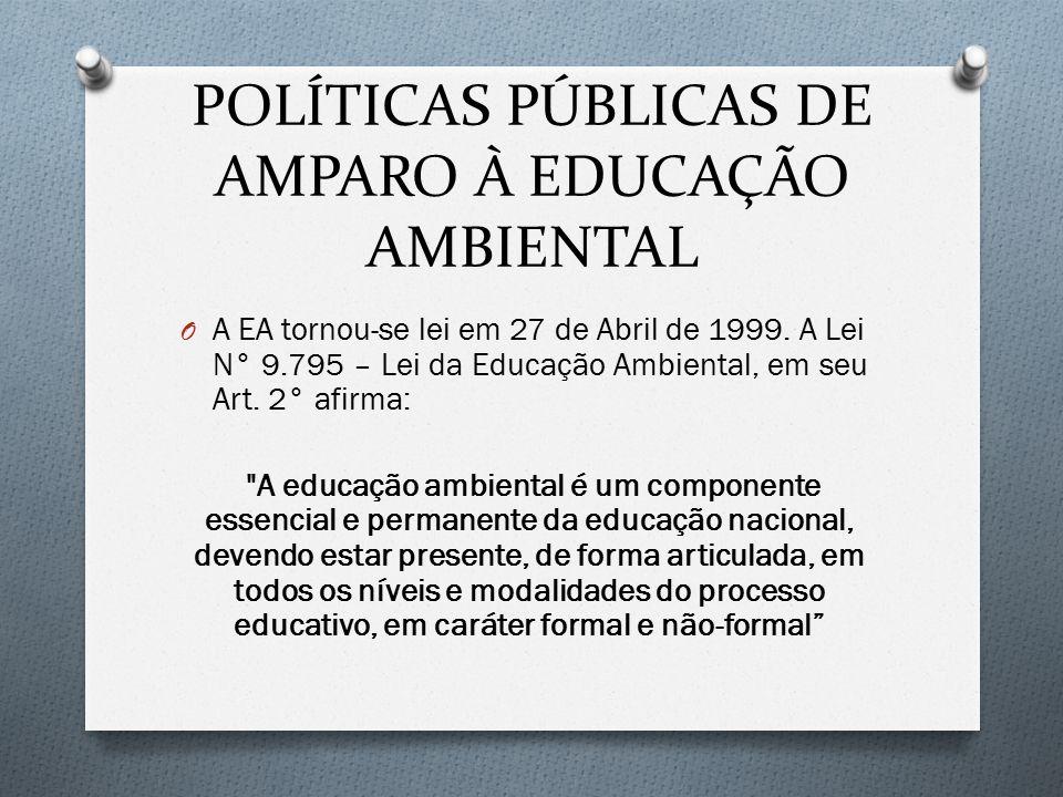 POLÍTICAS PÚBLICAS DE AMPARO À EDUCAÇÃO AMBIENTAL O A EA tornou-se lei em 27 de Abril de 1999. A Lei N° 9.795 – Lei da Educação Ambiental, em seu Art.