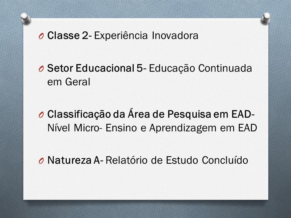 O Classe 2- Experiência Inovadora O Setor Educacional 5- Educação Continuada em Geral O Classificação da Área de Pesquisa em EAD- Nível Micro- Ensino e Aprendizagem em EAD O Natureza A- Relatório de Estudo Concluído