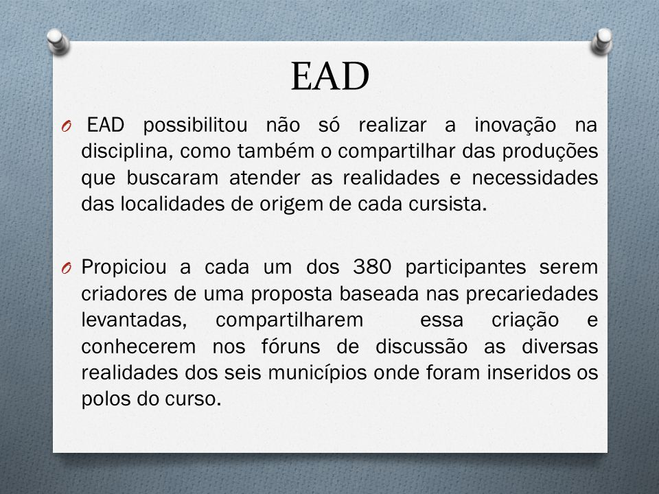 EAD O EAD possibilitou não só realizar a inovação na disciplina, como também o compartilhar das produções que buscaram atender as realidades e necessidades das localidades de origem de cada cursista.