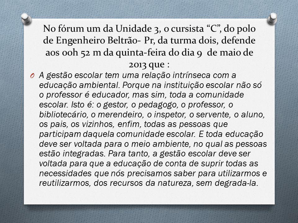 No fórum um da Unidade 3, o cursista C , do polo de Engenheiro Beltrão- Pr, da turma dois, defende aos 00h 52 m da quinta-feira do dia 9 de maio de 2013 que : O A gestão escolar tem uma relação intrínseca com a educação ambiental.
