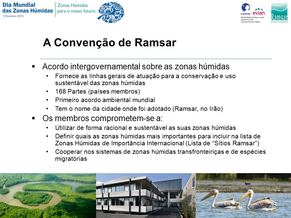 A Convenção de Ramsar  Acordo intergovernamental sobre as zonas húmidas Fornece as linhas gerais de atuação para a conservação e uso sustentável das zonas húmidas 168 Partes (países membros) Primeiro acordo ambiental mundial Tem o nome da cidade onde foi adotado (Ramsar, no Irão)  Os membros comprometem-se a: Utilizar de forma racional e sustentável as suas zonas húmidas Definir quais as zonas húmidas mais importantes para incluir na lista de Zonas Húmidas de Importância Internacional (Lista de Sítios Ramsar ) Cooperar nos sistemas de zonas húmidas transfronteiriças e de espécies migratórias