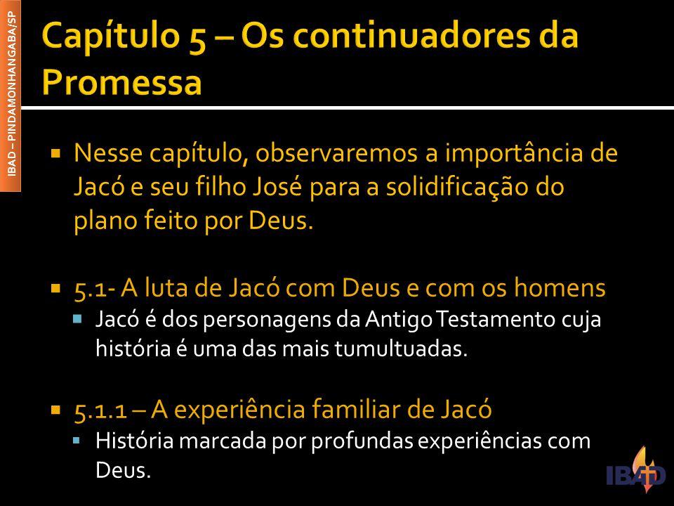 IBAD – PINDAMONHANGABA/SP  Nesse capítulo, observaremos a importância de Jacó e seu filho José para a solidificação do plano feito por Deus.  5.1- A