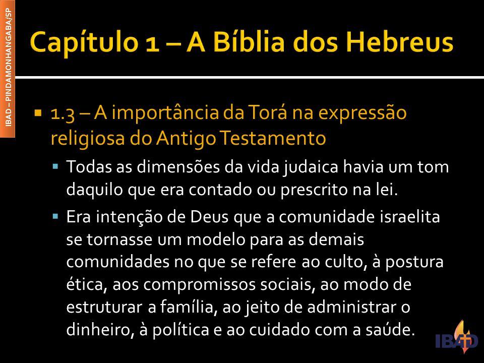 IBAD – PINDAMONHANGABA/SP  1.3 – A importância da Torá na expressão religiosa do Antigo Testamento  Todas as dimensões da vida judaica havia um tom daquilo que era contado ou prescrito na lei.