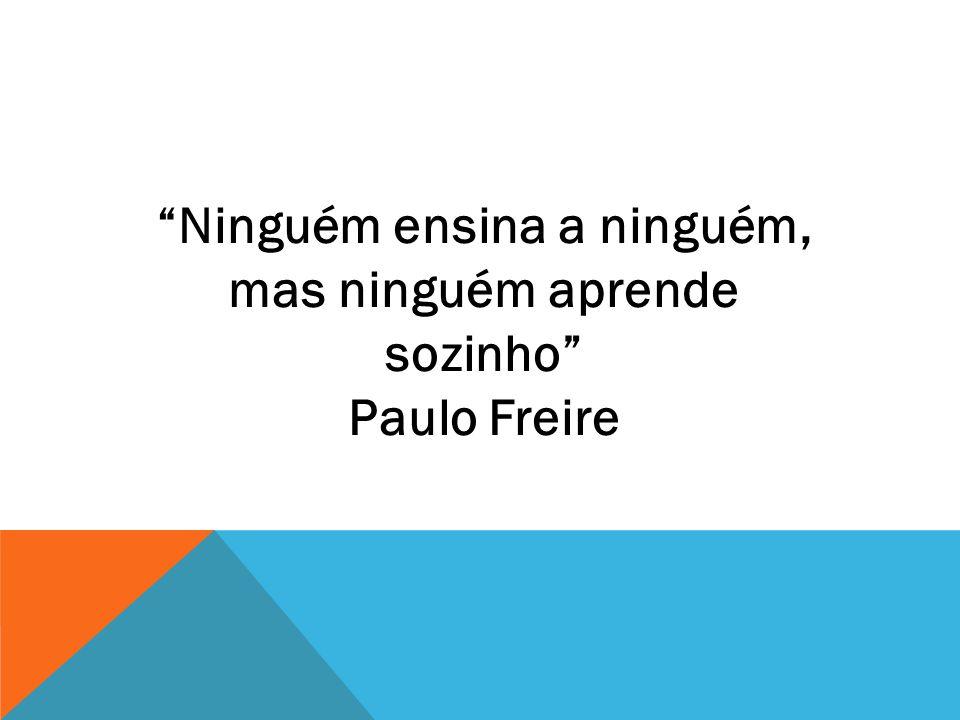 """""""Ninguém ensina a ninguém, mas ninguém aprende sozinho"""" Paulo Freire"""