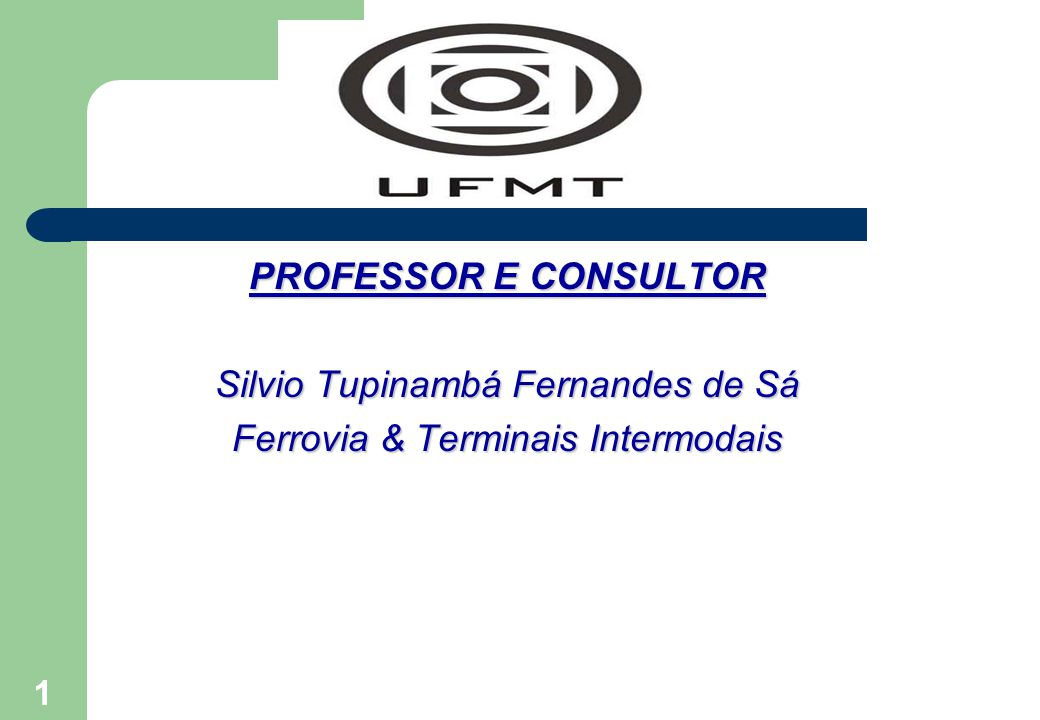1 PROFESSOR E CONSULTOR Silvio Tupinambá Fernandes de Sá Ferrovia & Terminais Intermodais