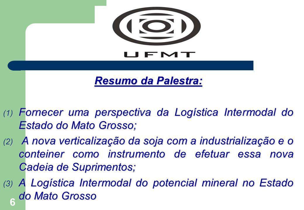 6 Resumo da Palestra: (1) Fornecer uma perspectiva da Logística Intermodal do Estado do Mato Grosso; (2) A nova verticalização da soja com a industria