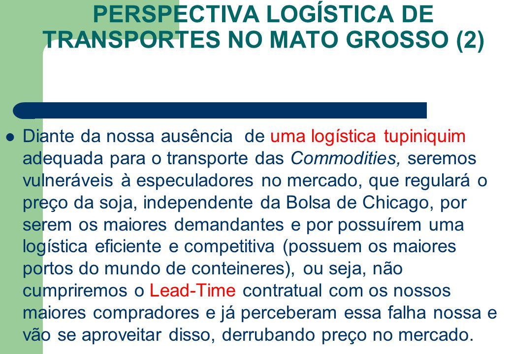 PERSPECTIVA LOGÍSTICA DE TRANSPORTES NO MATO GROSSO (2) Diante da nossa ausência de uma logística tupiniquim adequada para o transporte das Commoditie
