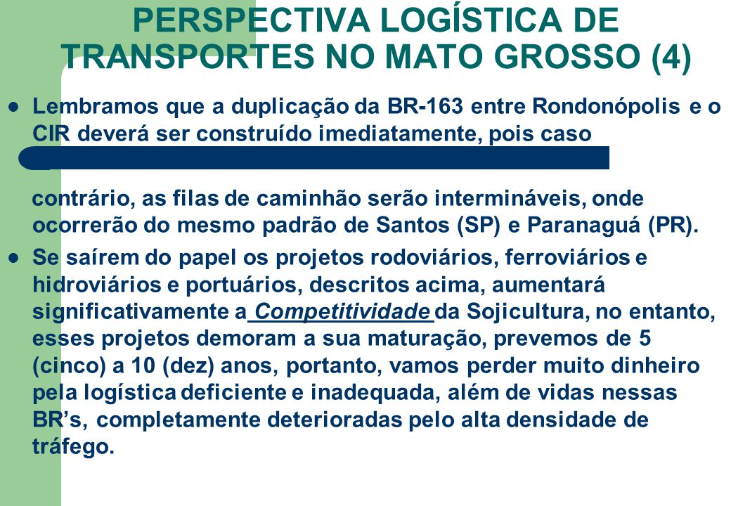 PERSPECTIVA LOGÍSTICA DE TRANSPORTES NO MATO GROSSO (4) Lembramos que a duplicação da BR-163 entre Rondonópolis e o CIR deverá ser construído imediata