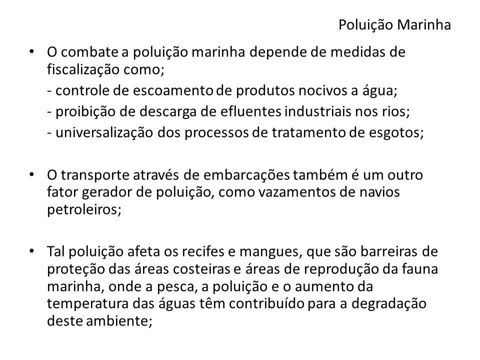Poluição Marinha O combate a poluição marinha depende de medidas de fiscalização como; - controle de escoamento de produtos nocivos a água; - proibição de descarga de efluentes industriais nos rios; - universalização dos processos de tratamento de esgotos; O transporte através de embarcações também é um outro fator gerador de poluição, como vazamentos de navios petroleiros; Tal poluição afeta os recifes e mangues, que são barreiras de proteção das áreas costeiras e áreas de reprodução da fauna marinha, onde a pesca, a poluição e o aumento da temperatura das águas têm contribuído para a degradação deste ambiente;