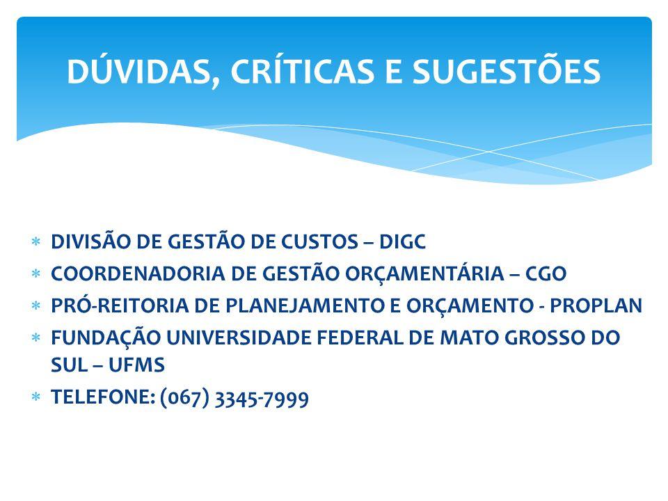  DIVISÃO DE GESTÃO DE CUSTOS – DIGC  COORDENADORIA DE GESTÃO ORÇAMENTÁRIA – CGO  PRÓ-REITORIA DE PLANEJAMENTO E ORÇAMENTO - PROPLAN  FUNDAÇÃO UNIVERSIDADE FEDERAL DE MATO GROSSO DO SUL – UFMS  TELEFONE: (067) 3345-7999 DÚVIDAS, CRÍTICAS E SUGESTÕES
