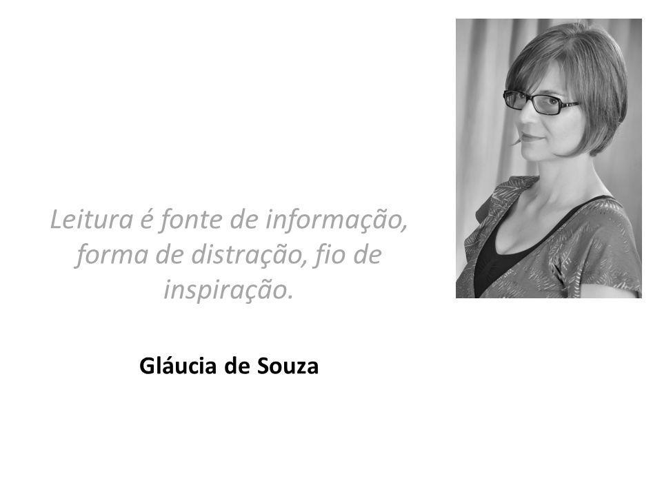 Leitura é fonte de informação, forma de distração, fio de inspiração. Gláucia de Souza