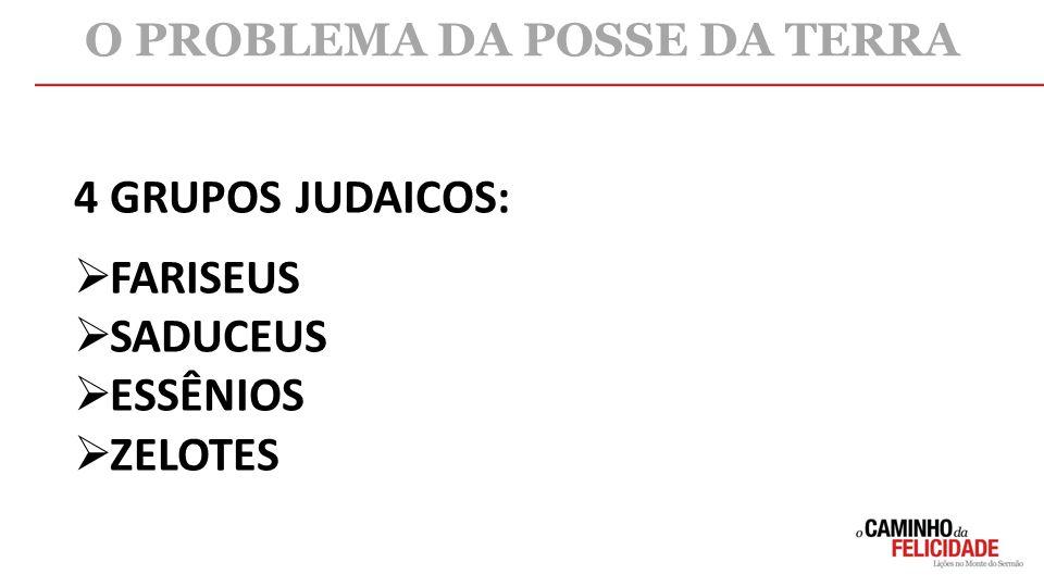 4 GRUPOS JUDAICOS:  FARISEUS  SADUCEUS  ESSÊNIOS  ZELOTES O PROBLEMA DA POSSE DA TERRA
