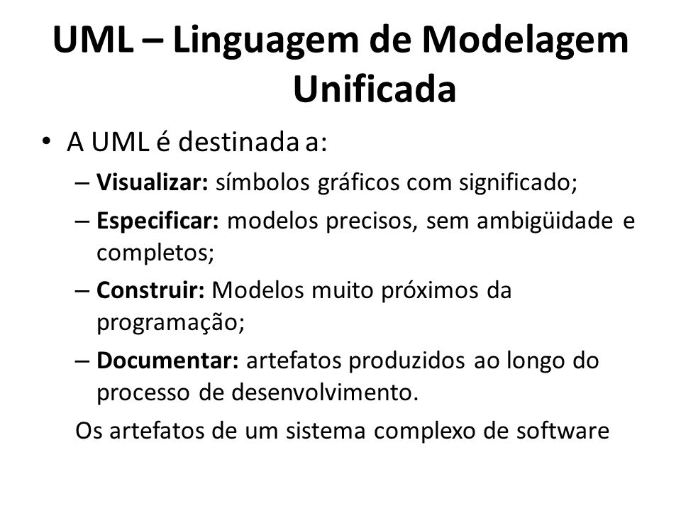 A UML é destinada a: – Visualizar: símbolos gráficos com significado; – Especificar: modelos precisos, sem ambigüidade e completos; – Construir: Model