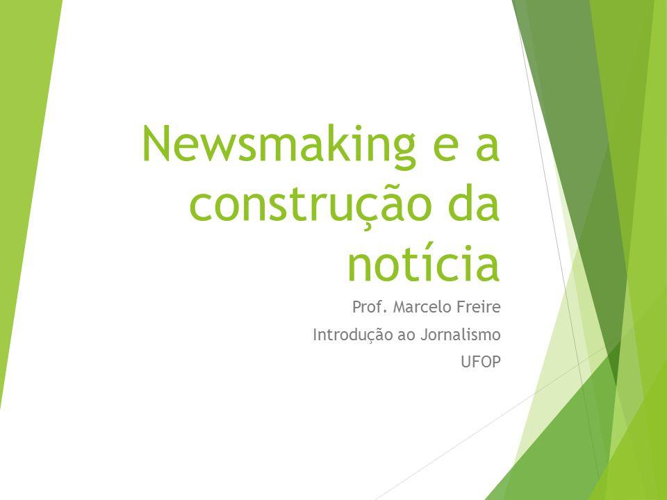 Newsmaking e a construção da notícia Prof. Marcelo Freire Introdução ao Jornalismo UFOP