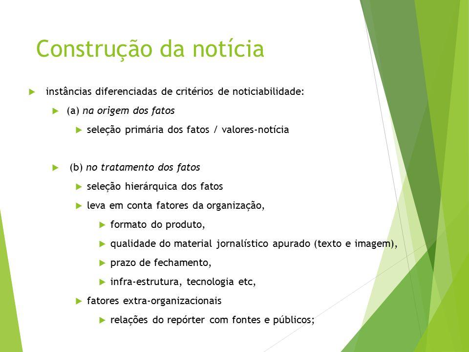 Construção da notícia  instâncias diferenciadas de critérios de noticiabilidade:  (a) na origem dos fatos  seleção primária dos fatos / valores-not