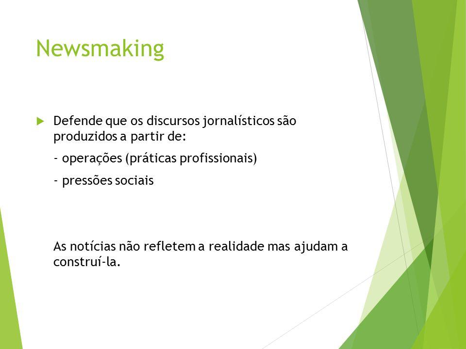 Newsmaking  Estudos buscam descrever práticas comunicativas  abordagem contextual  cultura profissional dos jornalistas  organização do trabalho  processos produtivos  Elementos fundamentais do newsmaking  noticiabilidade (valores-notícia)  constrangimentos organizacionais  construção da audiência  rotinas de produção