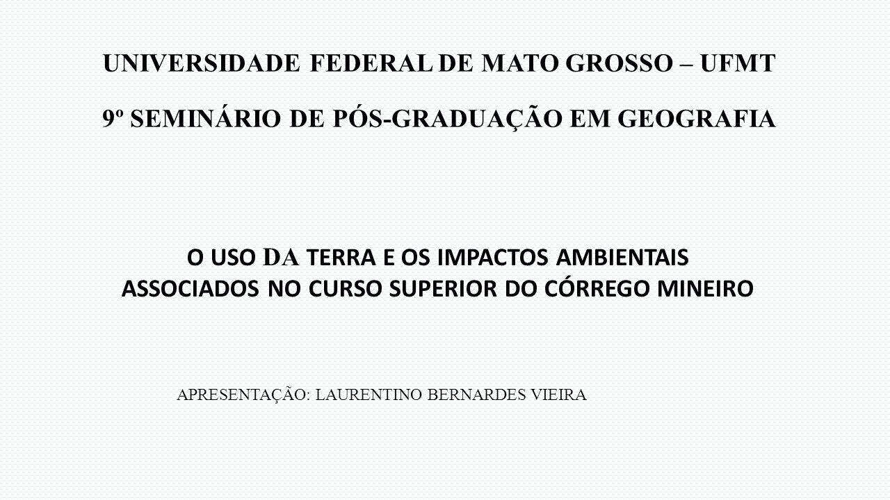 UNIVERSIDADE FEDERAL DE MATO GROSSO – UFMT 9º SEMINÁRIO DE PÓS-GRADUAÇÃO EM GEOGRAFIA O USO DA TERRA E OS IMPACTOS AMBIENTAIS ASSOCIADOS NO CURSO SUPE