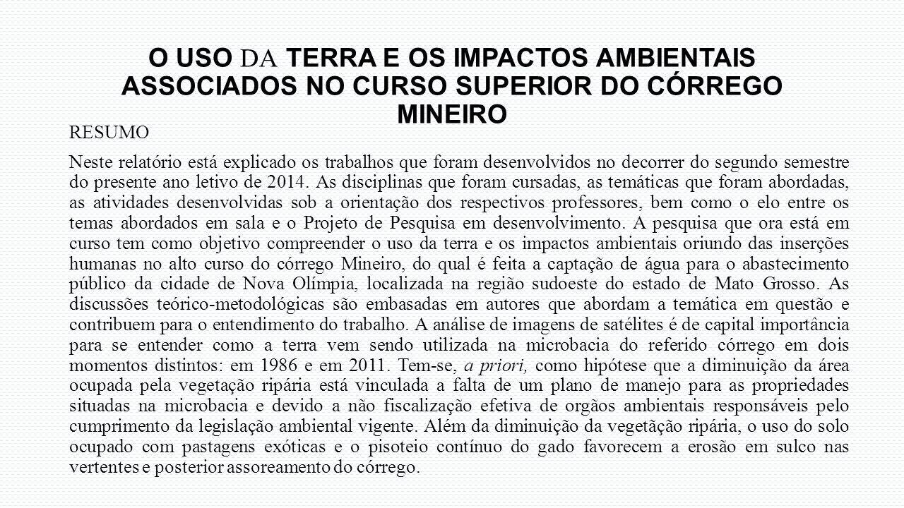 O USO DA TERRA E OS IMPACTOS AMBIENTAIS ASSOCIADOS NO CURSO SUPERIOR DO CÓRREGO MINEIRO RESUMO Neste relatório está explicado os trabalhos que foram d