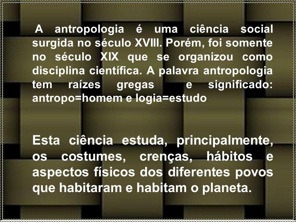 Esta ciência estuda, principalmente, os costumes, crenças, hábitos e aspectos físicos dos diferentes povos que habitaram e habitam o planeta.