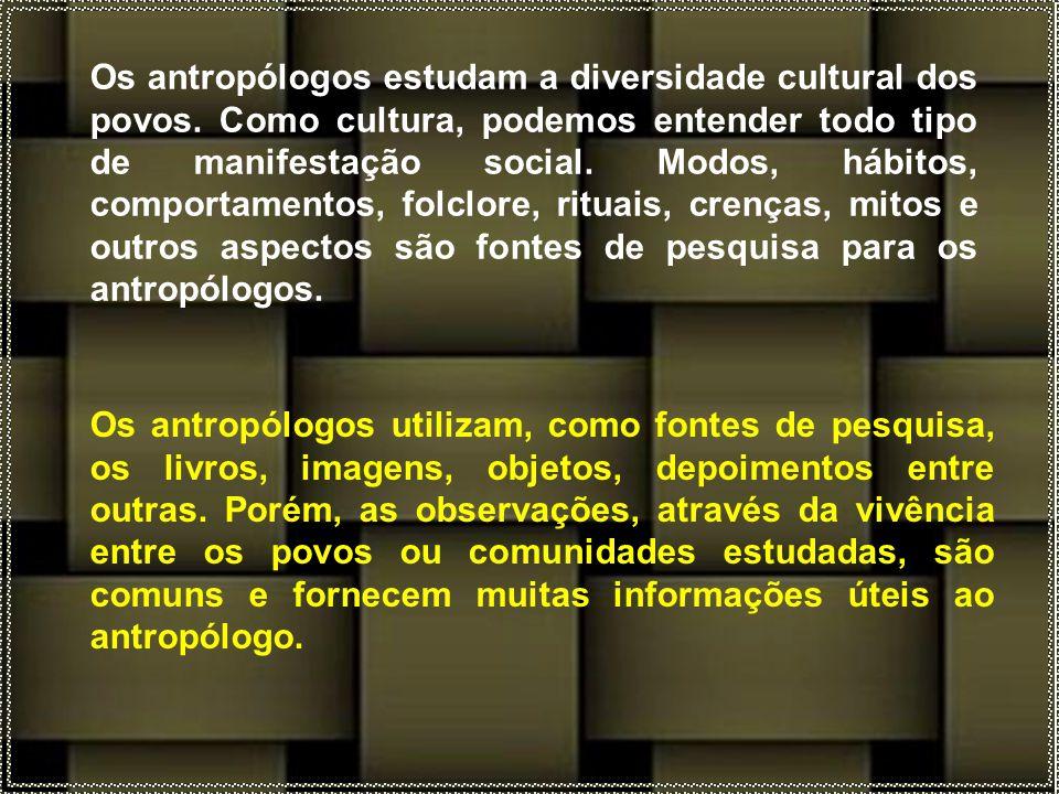 Os antropólogos utilizam, como fontes de pesquisa, os livros, imagens, objetos, depoimentos entre outras.