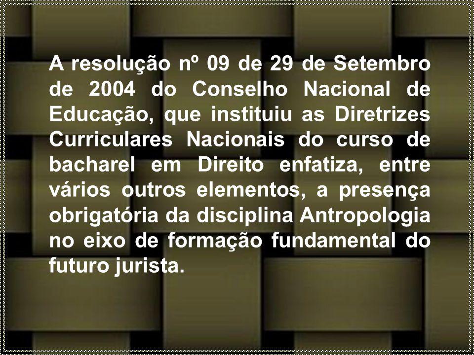 A resolução nº 09 de 29 de Setembro de 2004 do Conselho Nacional de Educação, que instituiu as Diretrizes Curriculares Nacionais do curso de bacharel em Direito enfatiza, entre vários outros elementos, a presença obrigatória da disciplina Antropologia no eixo de formação fundamental do futuro jurista.