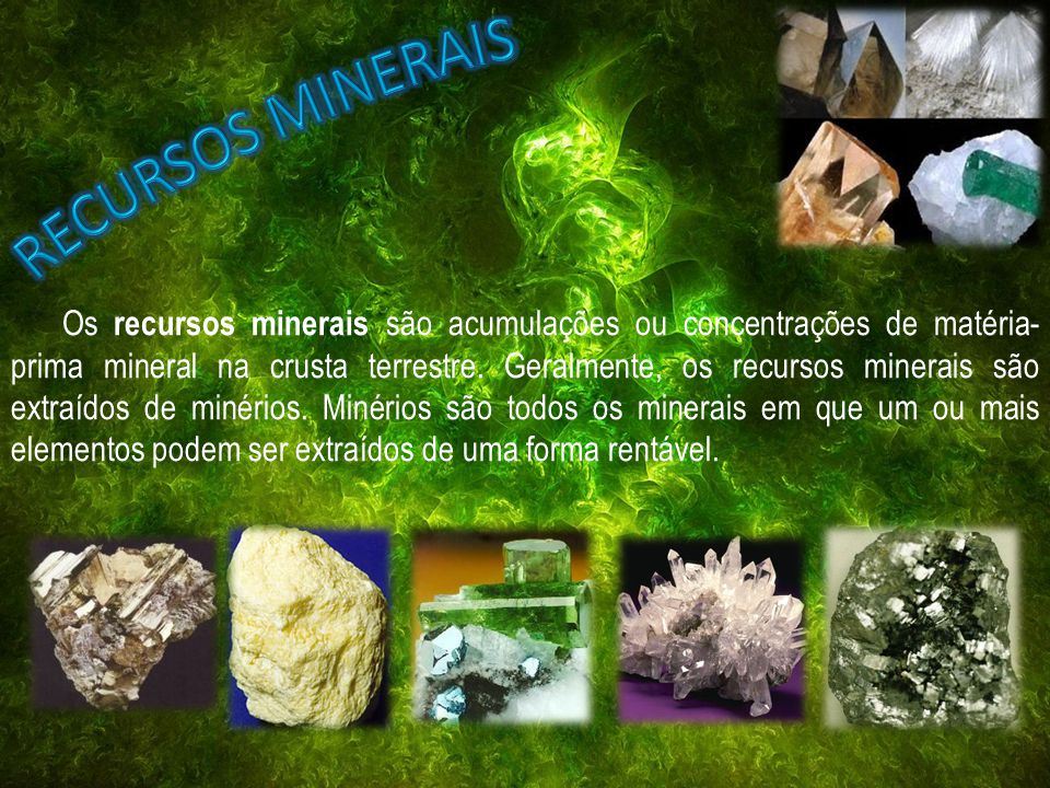 Os recursos minerais são acumulações ou concentrações de matéria- prima mineral na crusta terrestre. Geralmente, os recursos minerais são extraídos de