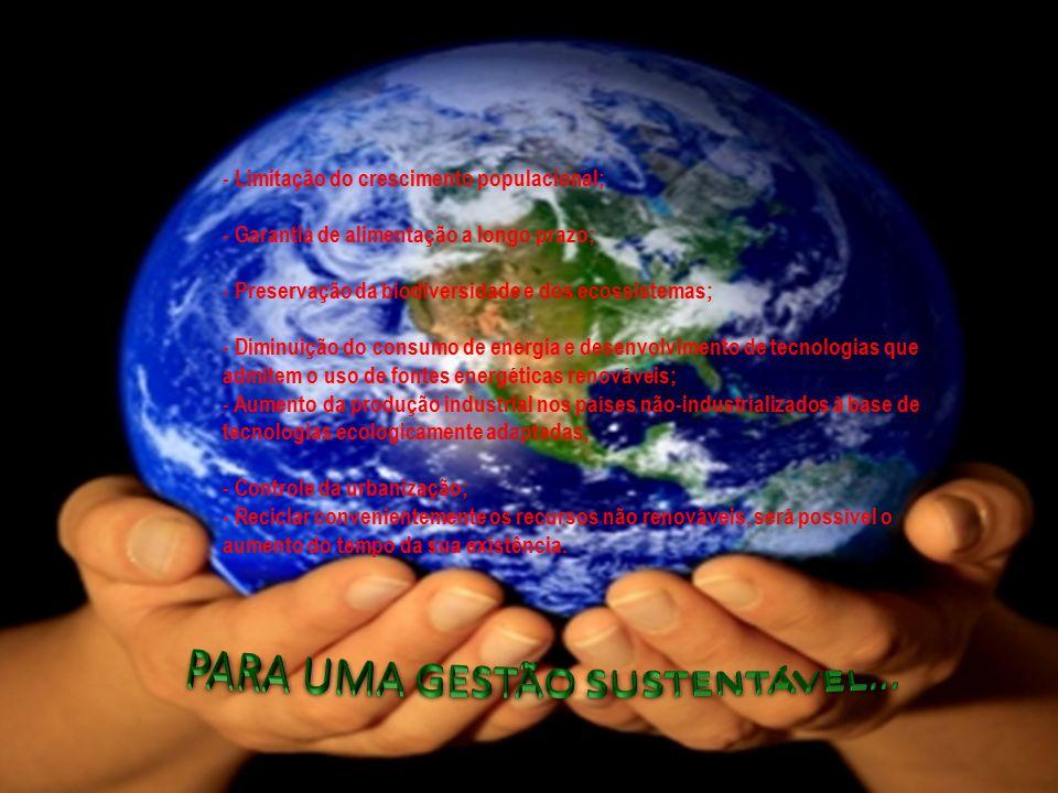 - Limitação do crescimento populacional; - Garantia de alimentação a longo prazo; - Preservação da biodiversidade e dos ecossistemas; - Diminuição do consumo de energia e desenvolvimento de tecnologias que admitem o uso de fontes energéticas renováveis; - Aumento da produção industrial nos países não-industrializados à base de tecnologias ecologicamente adaptadas; - Controle da urbanização; - Reciclar convenientemente os recursos não renováveis, será possível o aumento do tempo da sua existência.