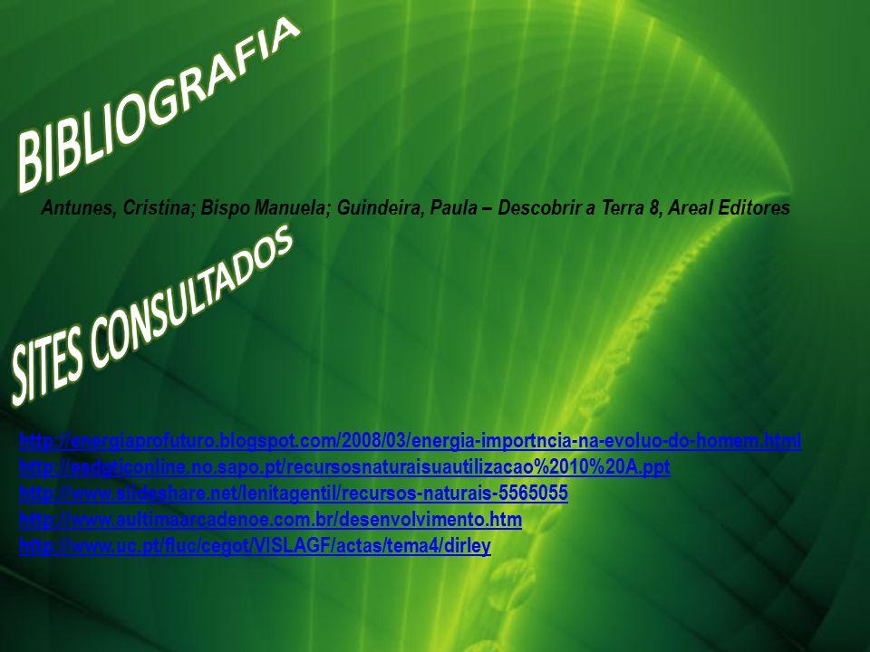 Antunes, Cristina; Bispo Manuela; Guindeira, Paula – Descobrir a Terra 8, Areal Editores http://energiaprofuturo.blogspot.com/2008/03/energia-importncia-na-evoluo-do-homem.html http://esdgticonline.no.sapo.pt/recursosnaturaisuautilizacao%2010%20A.ppt http://www.slideshare.net/lenitagentil/recursos-naturais-5565055 http://www.aultimaarcadenoe.com.br/desenvolvimento.htm http://www.uc.pt/fluc/cegot/VISLAGF/actas/tema4/dirley