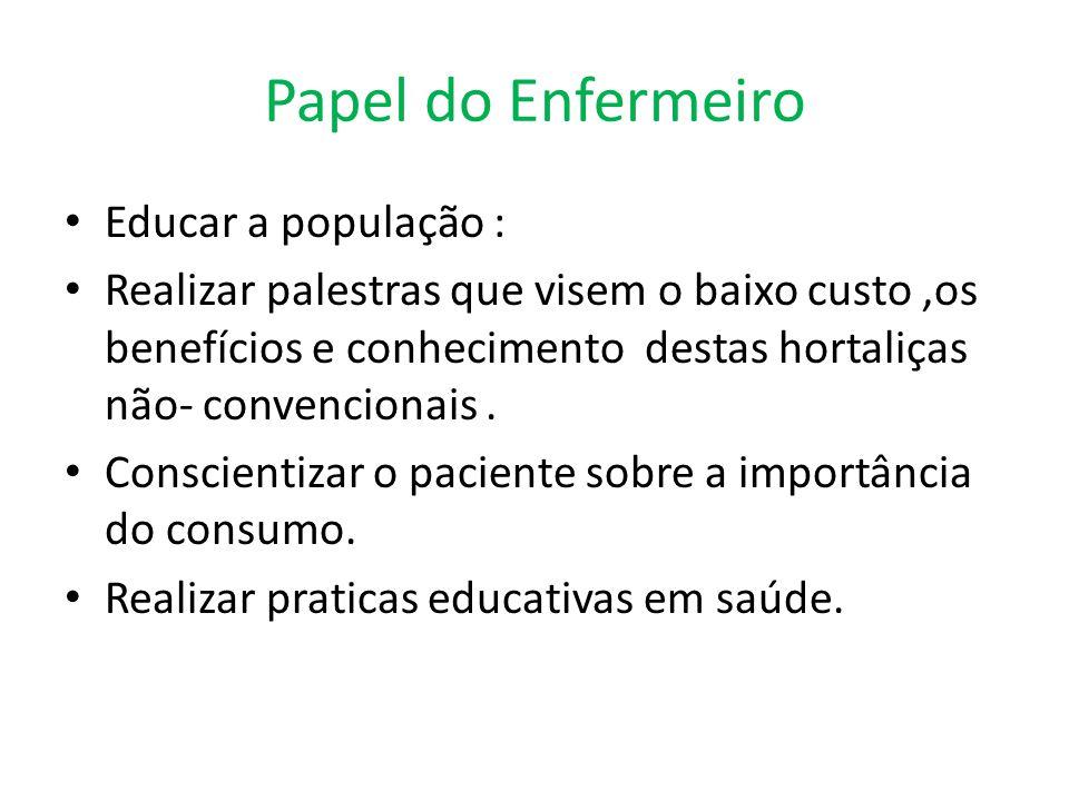 Papel do Enfermeiro Educar a população : Realizar palestras que visem o baixo custo,os benefícios e conhecimento destas hortaliças não- convencionais.