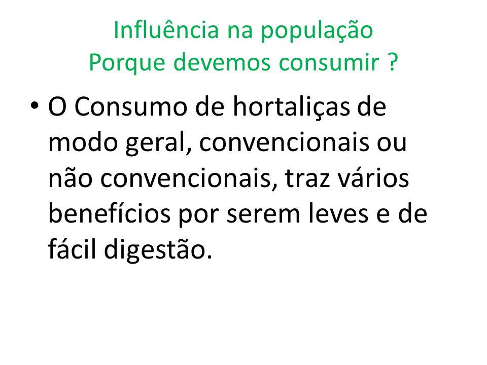 Influência na população Porque devemos consumir ? O Consumo de hortaliças de modo geral, convencionais ou não convencionais, traz vários benefícios po