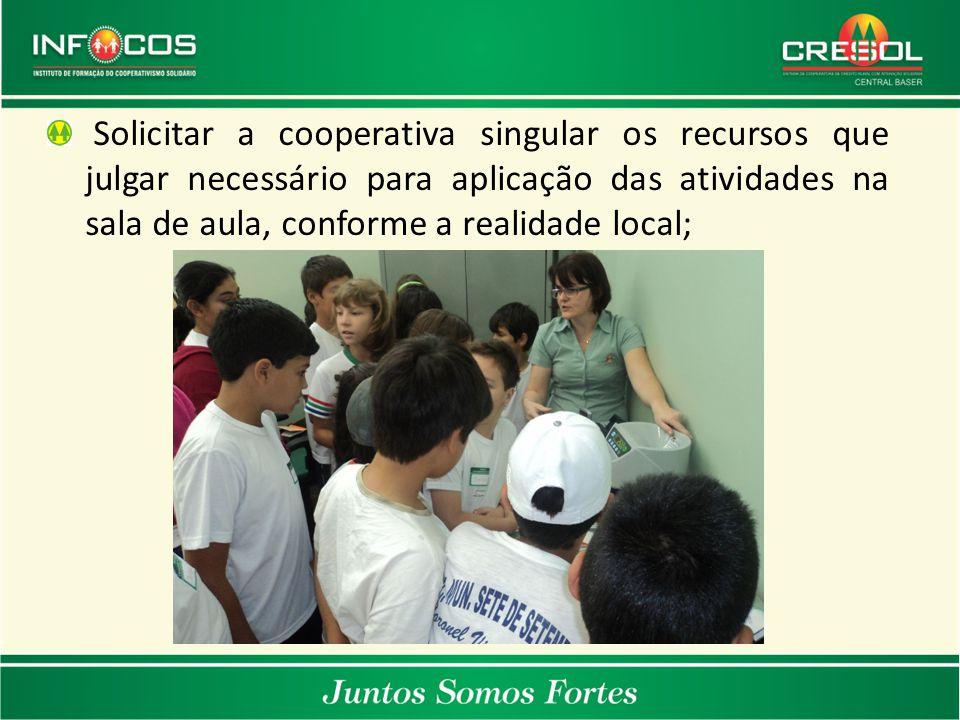 Solicitar a cooperativa singular os recursos que julgar necessário para aplicação das atividades na sala de aula, conforme a realidade local;