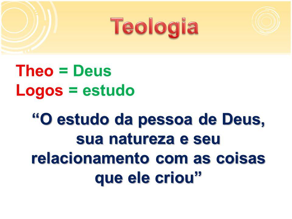 Theo = Deus Logos = estudo O estudo da pessoa de Deus, sua natureza e seu relacionamento com as coisas que ele criou