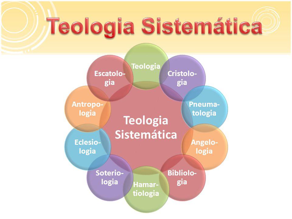 Teologia Sistemática Teologia Cristolo- gia Pneuma- tologia Angelo- logia Bibliolo- gia Hamar- tiologia Soterio- logia Eclesio- logia Antropo- logia Escatolo- gia