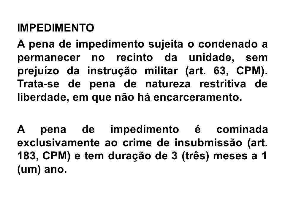 IMPEDIMENTO A pena de impedimento sujeita o condenado a permanecer no recinto da unidade, sem prejuízo da instrução militar (art. 63, CPM). Trata-se d