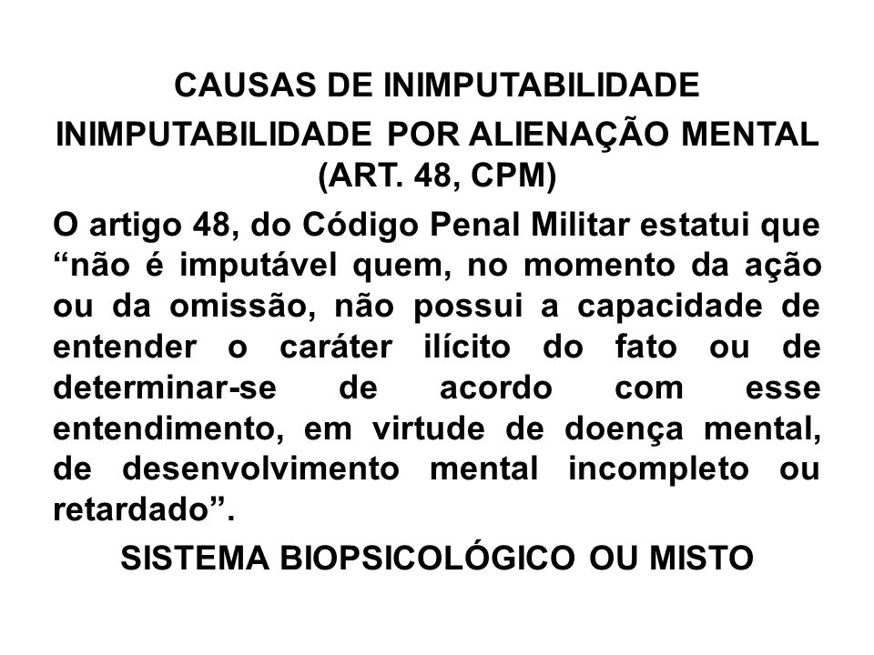 """CAUSAS DE INIMPUTABILIDADE INIMPUTABILIDADE POR ALIENAÇÃO MENTAL (ART. 48, CPM) O artigo 48, do Código Penal Militar estatui que """"não é imputável quem"""