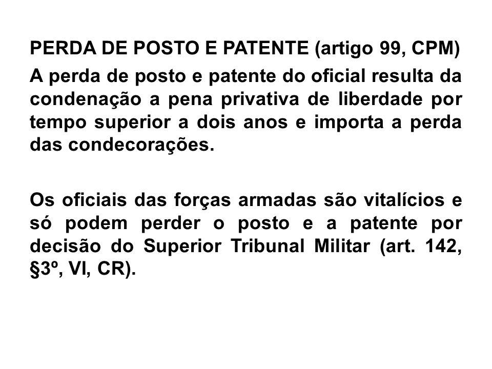PERDA DE POSTO E PATENTE (artigo 99, CPM) A perda de posto e patente do oficial resulta da condenação a pena privativa de liberdade por tempo superior